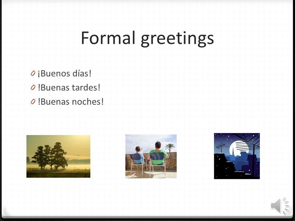 Formal greetings 0 ¡Buenos días! 0 !Buenas tardes! 0 !Buenas noches!