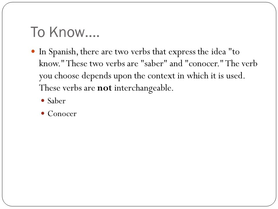 To Know…. In Spanish, there are two verbs that express the idea
