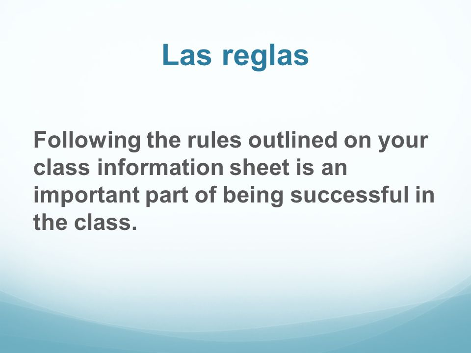 Las reglas Following the rules outlined on your class information sheet is an important part of being successful in the class.