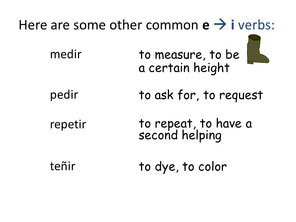 Here are some other common e  i verbs: repetir to repeat, to have a second helping pedir to ask for, to request medir to measure, to be a certain height teñir to dye, to color