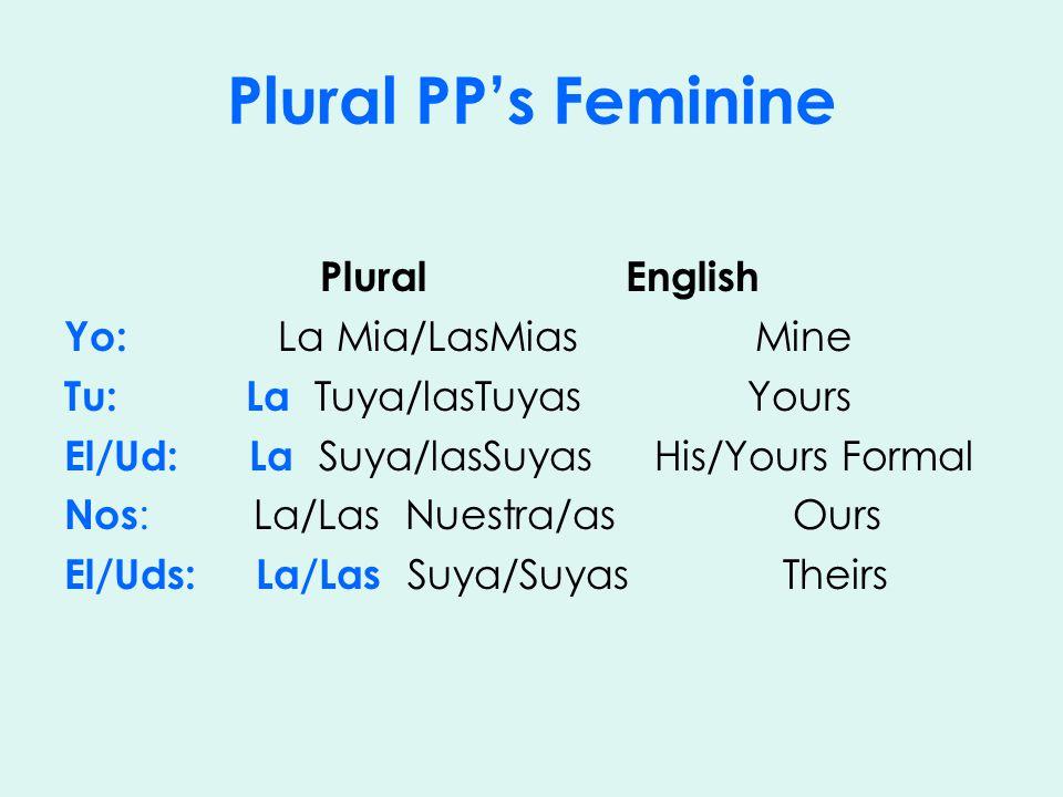 Plural PP's Feminine Plural English Yo: La Mia/LasMias Mine Tu: La Tuya/lasTuyas Yours El/Ud: La Suya/lasSuyas His/Yours Formal Nos : La/Las Nuestra/as Ours El/Uds: La/Las Suya/Suyas Theirs