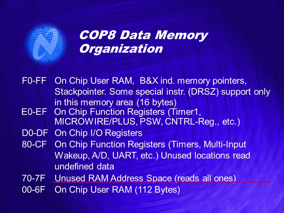 COP8 Data Memory Organization F0-FFOn Chip User RAM, B&X ind. memory pointers, Stackpointer. Some special instr. (DRSZ) support only in this memory ar