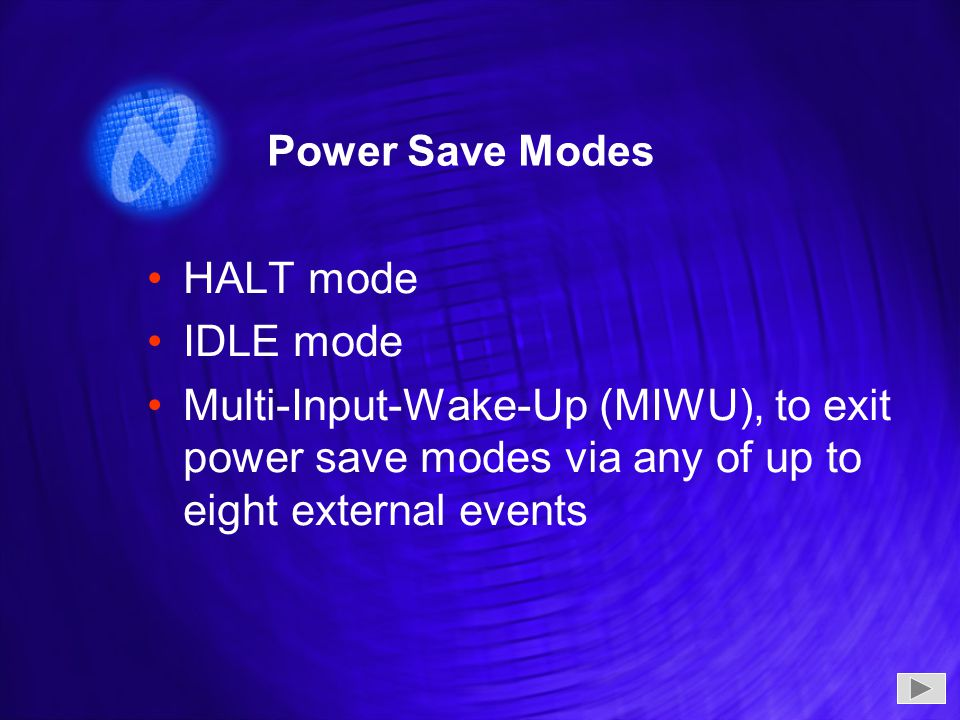HALT mode IDLE mode Multi-Input-Wake-Up (MIWU), to exit power save modes via any of up to eight external events HALT mode IDLE mode Multi-Input-Wake-Up (MIWU), to exit power save modes via any of up to eight external events Power Save Modes