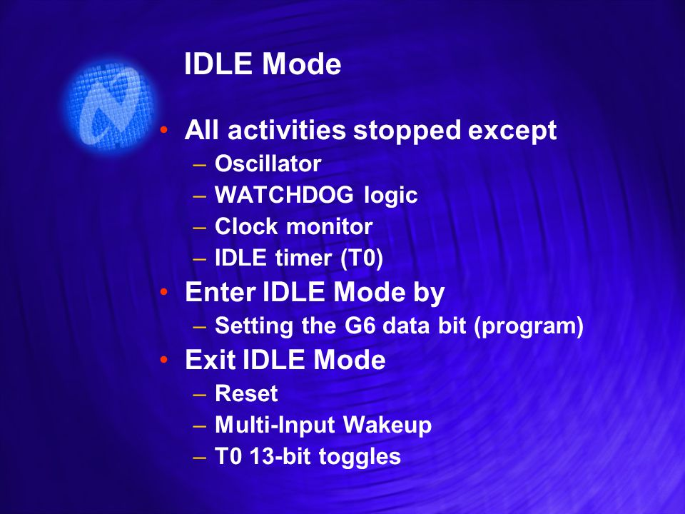 IDLE Mode All activities stopped except –Oscillator –WATCHDOG logic –Clock monitor –IDLE timer (T0) Enter IDLE Mode by –Setting the G6 data bit (program) Exit IDLE Mode –Reset –Multi-Input Wakeup –T0 13-bit toggles All activities stopped except –Oscillator –WATCHDOG logic –Clock monitor –IDLE timer (T0) Enter IDLE Mode by –Setting the G6 data bit (program) Exit IDLE Mode –Reset –Multi-Input Wakeup –T0 13-bit toggles