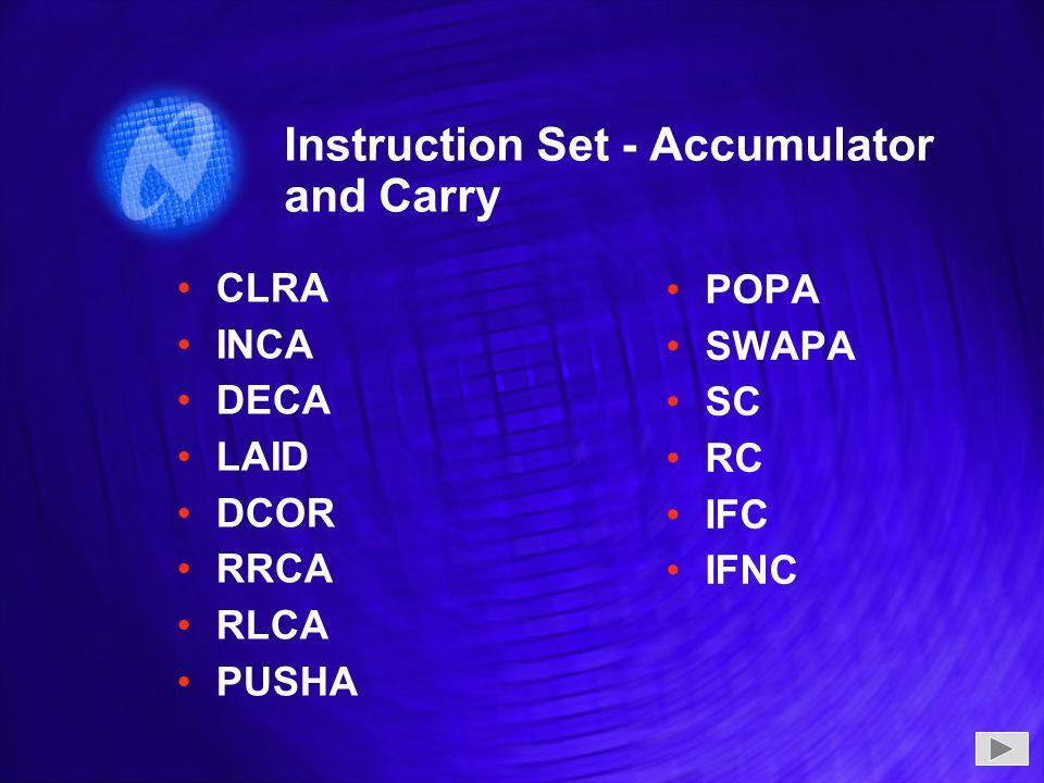 Instruction Set - Accumulator and Carry CLRA INCA DECA LAID DCOR RRCA RLCA PUSHA CLRA INCA DECA LAID DCOR RRCA RLCA PUSHA POPA SWAPA SC RC IFC IFNC