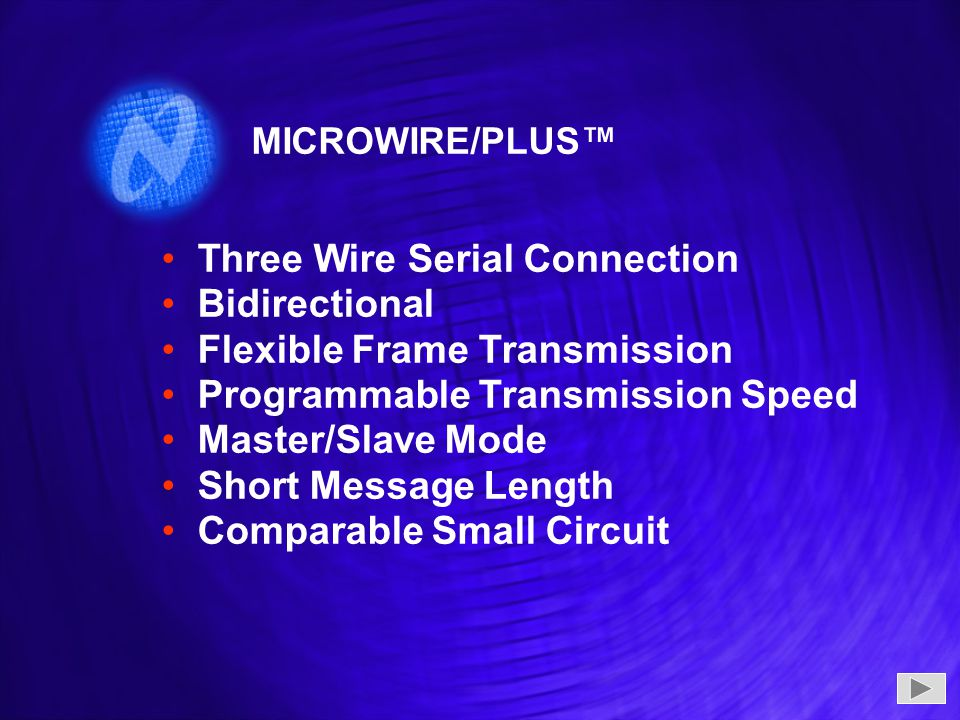 Three Wire Serial Connection Bidirectional Flexible Frame Transmission Programmable Transmission Speed Master/Slave Mode Short Message Length Comparable Small Circuit Three Wire Serial Connection Bidirectional Flexible Frame Transmission Programmable Transmission Speed Master/Slave Mode Short Message Length Comparable Small Circuit MICROWIRE/PLUS™