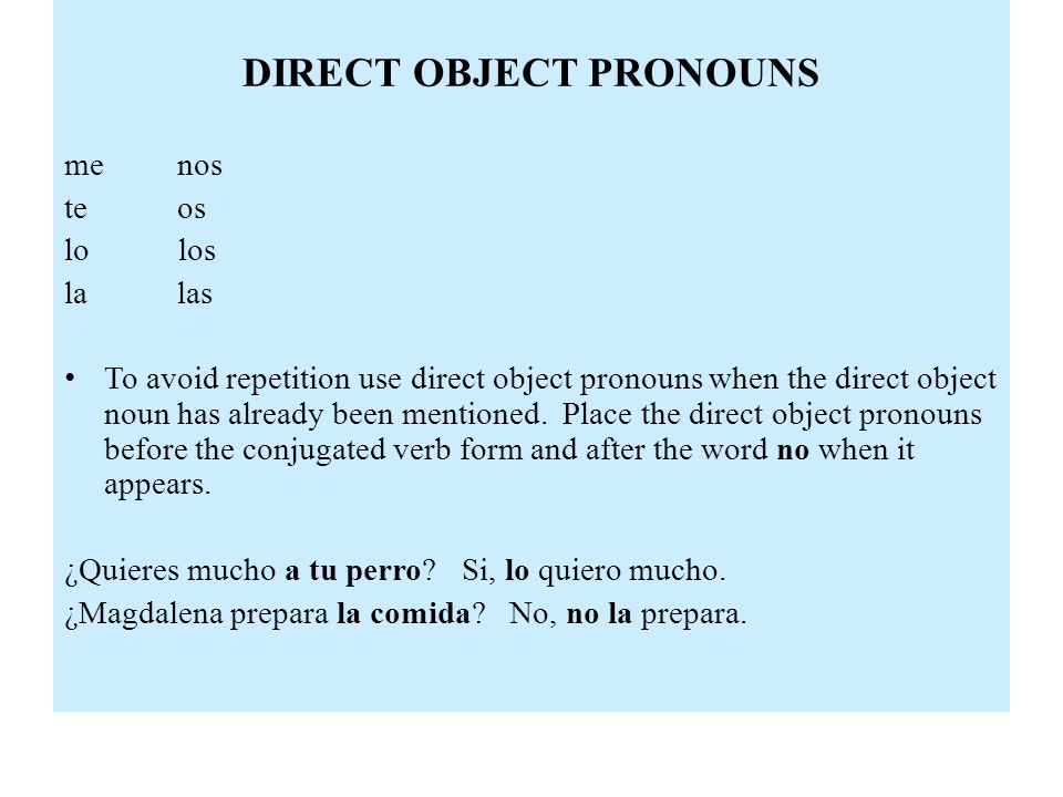 DIRECT OBJECT PRONOUNS me nos te os lo los la las To avoid repetition use direct object pronouns when the direct object noun has already been mentioned.