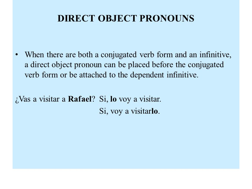 DIRECT OBJECT PRONOUNS When there are both a conjugated verb form and an infinitive, a direct object pronoun can be placed before the conjugated verb form or be attached to the dependent infinitive.