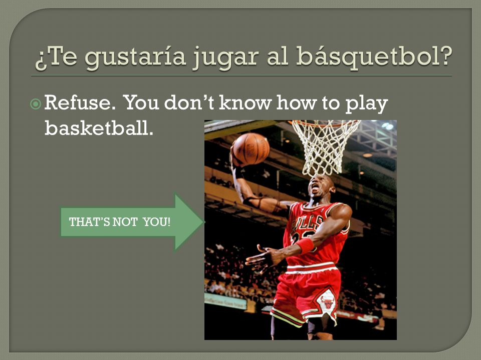  Refuse. You don't know how to play basketball. THAT'S NOT YOU!