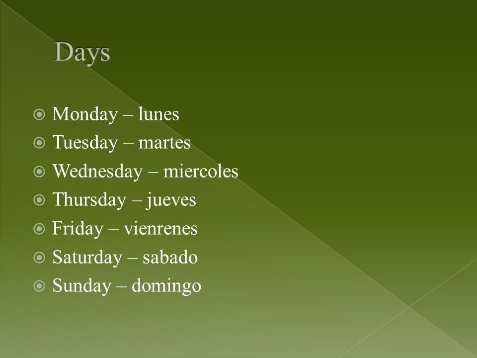  Monday – lunes  Tuesday – martes  Wednesday – miercoles  Thursday – jueves  Friday – vienrenes  Saturday – sabado  Sunday – domingo