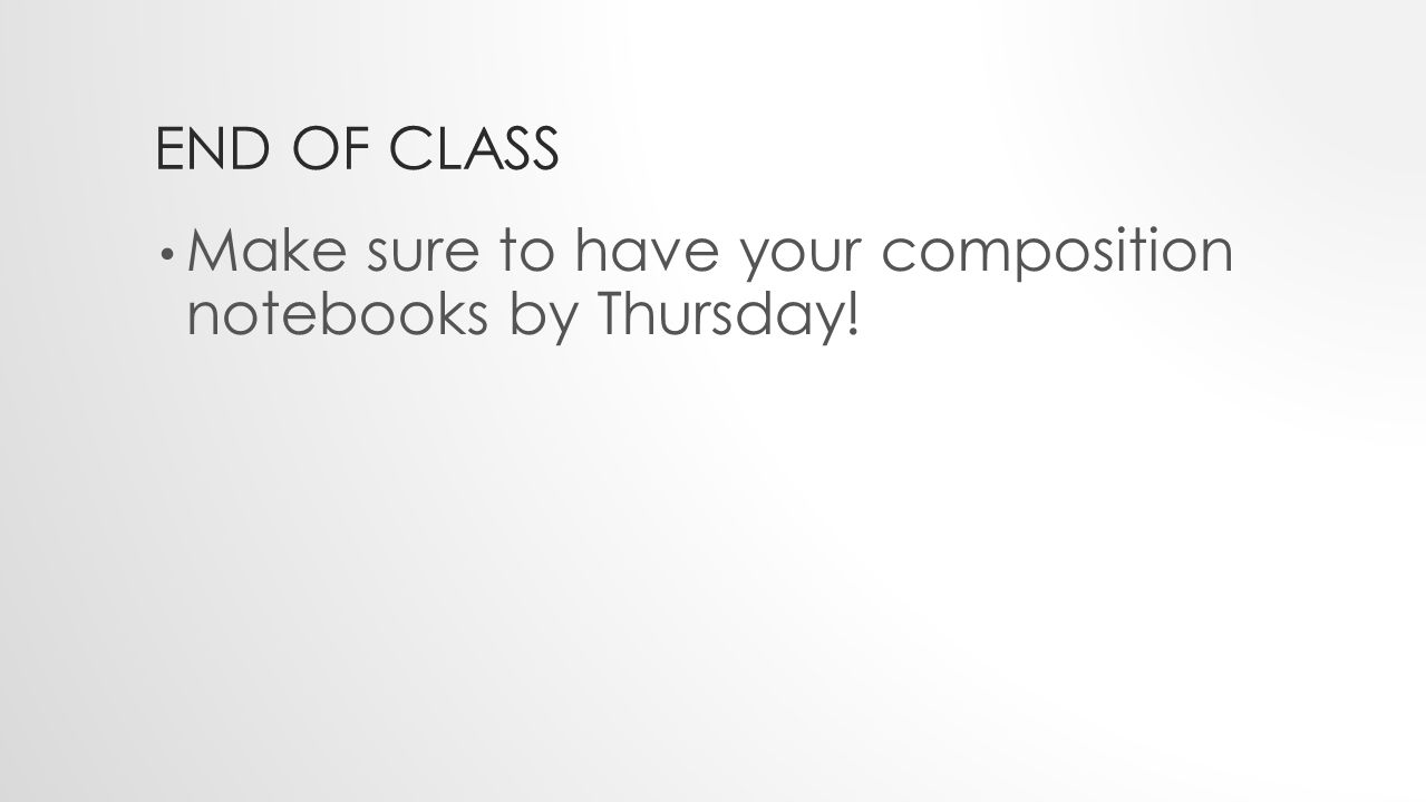 END OF CLASS Make sure to have your composition notebooks by Thursday!