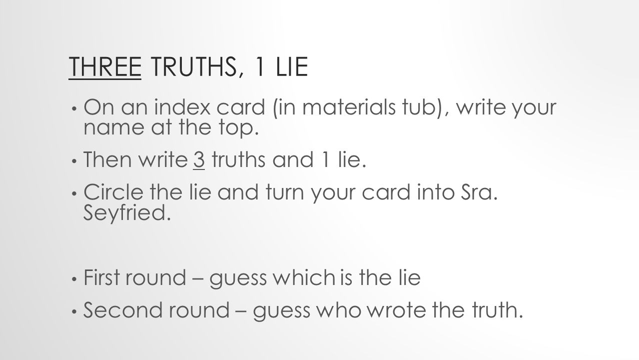 THREE TRUTHS, 1 LIE On an index card (in materials tub), write your name at the top.