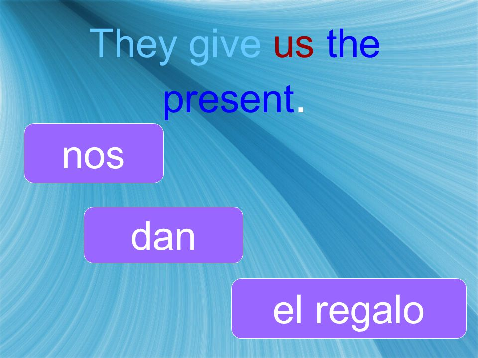 They give us the present. dan nos el regalo