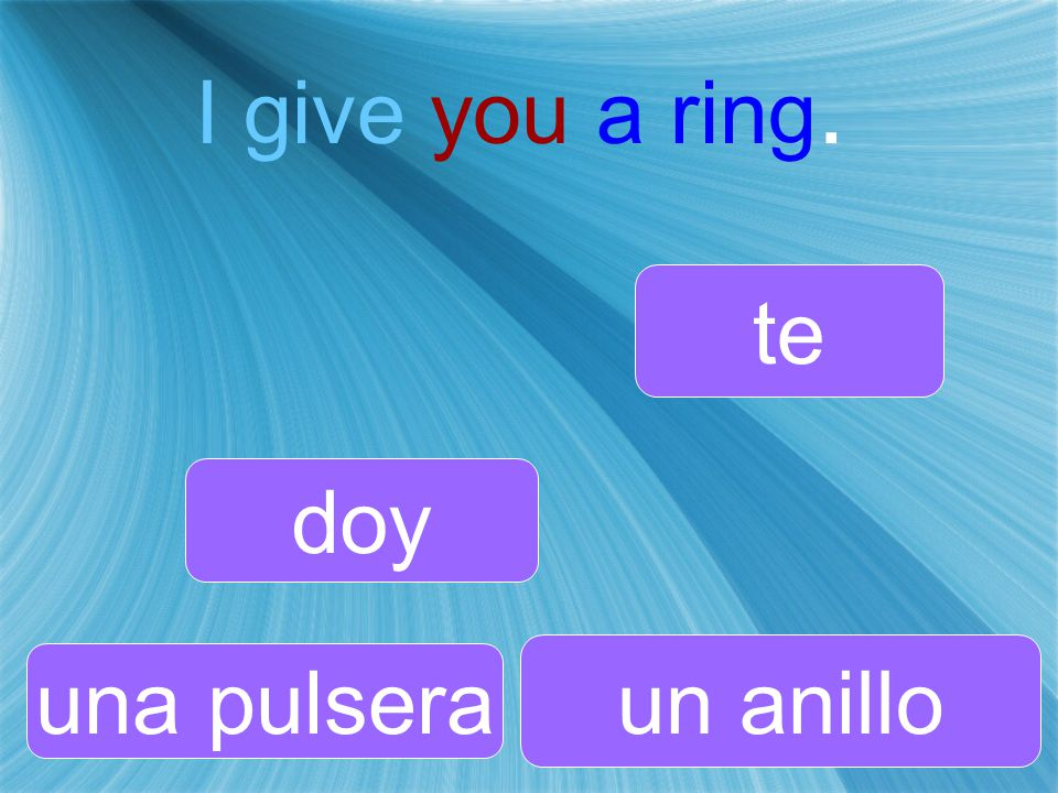 I give you a ring. doy te una pulsera un anillo