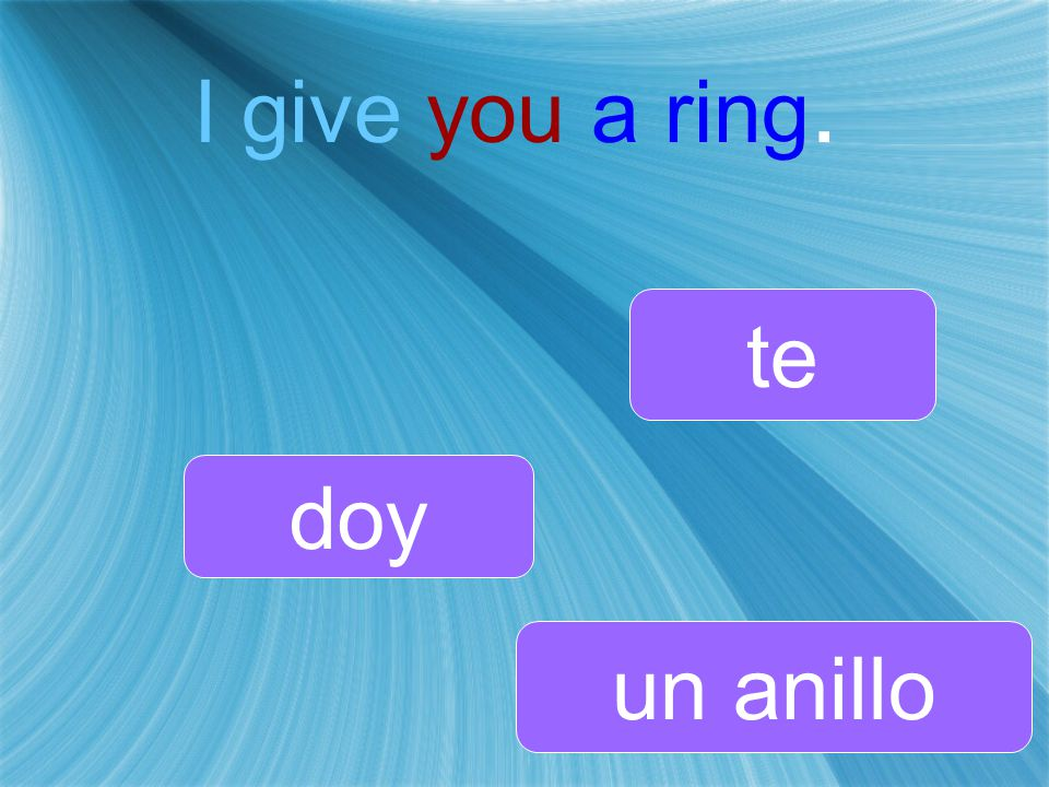 I give you a ring. doy te un anillo