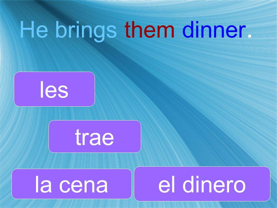 He brings them dinner. trae les la cena
