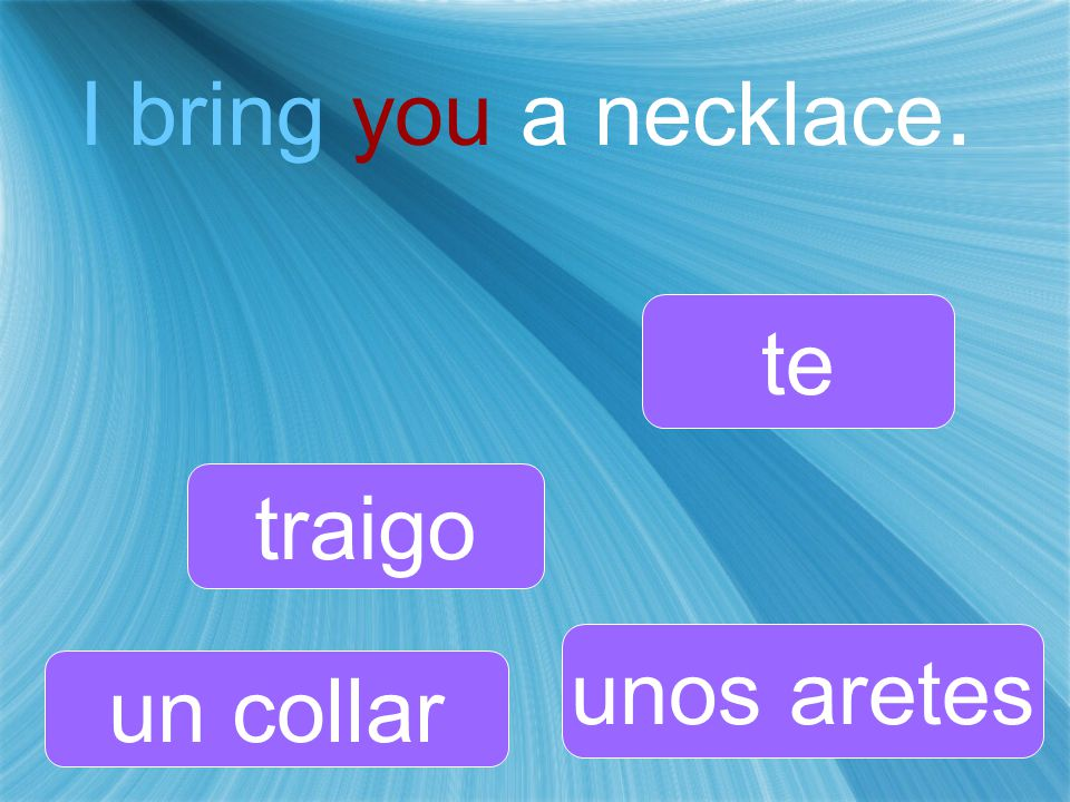 I bring you a necklace. traigo unos aretes te un collar