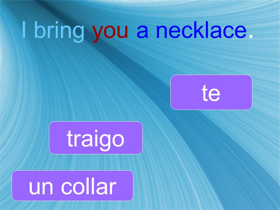 I bring you a necklace. traigo te un collar