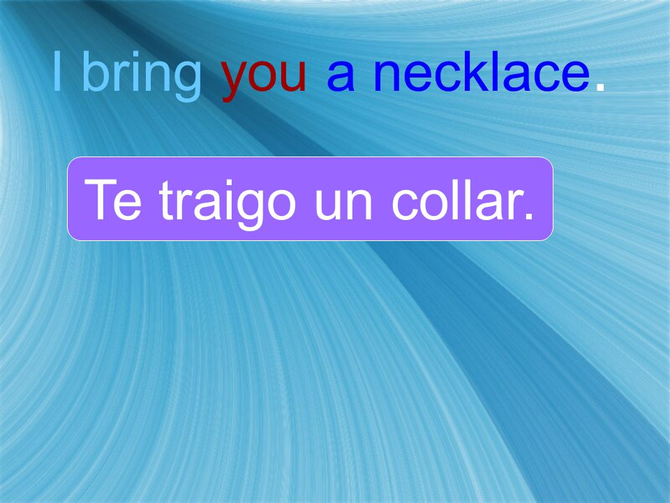 I bring you a necklace. Te traigo un collar.