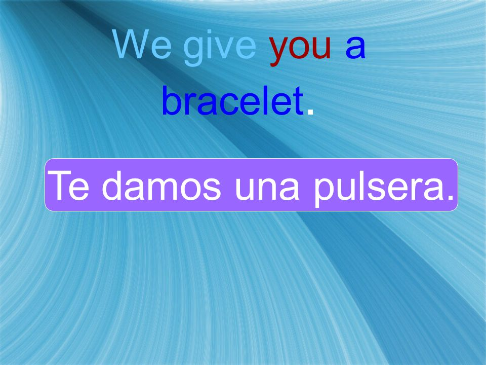 We give you a bracelet. Te damos una pulsera.