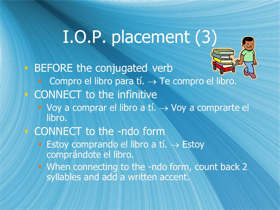 I.O.P. placement (3)  BEFORE the conjugated verb  Compro el libro para tí.