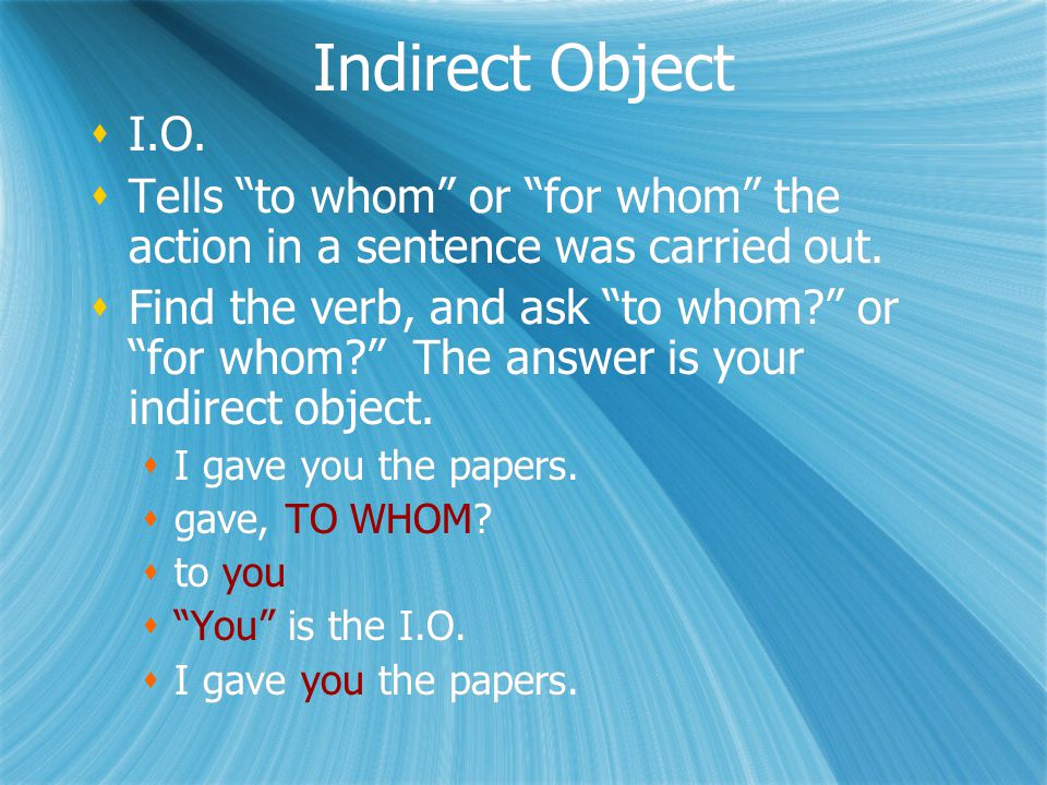 Indirect Object  I.O.  Tells to whom or for whom the action in a sentence was carried out.
