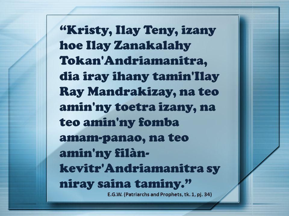 Kristy, Ilay Teny, izany hoe Ilay Zanakalahy Tokan Andriamanitra, dia iray ihany tamin Ilay Ray Mandrakizay, na teo amin ny toetra izany, na teo amin ny fomba amam-panao, na teo amin ny filàn- kevitr Andriamanitra sy niray saina taminy. E.G.W.