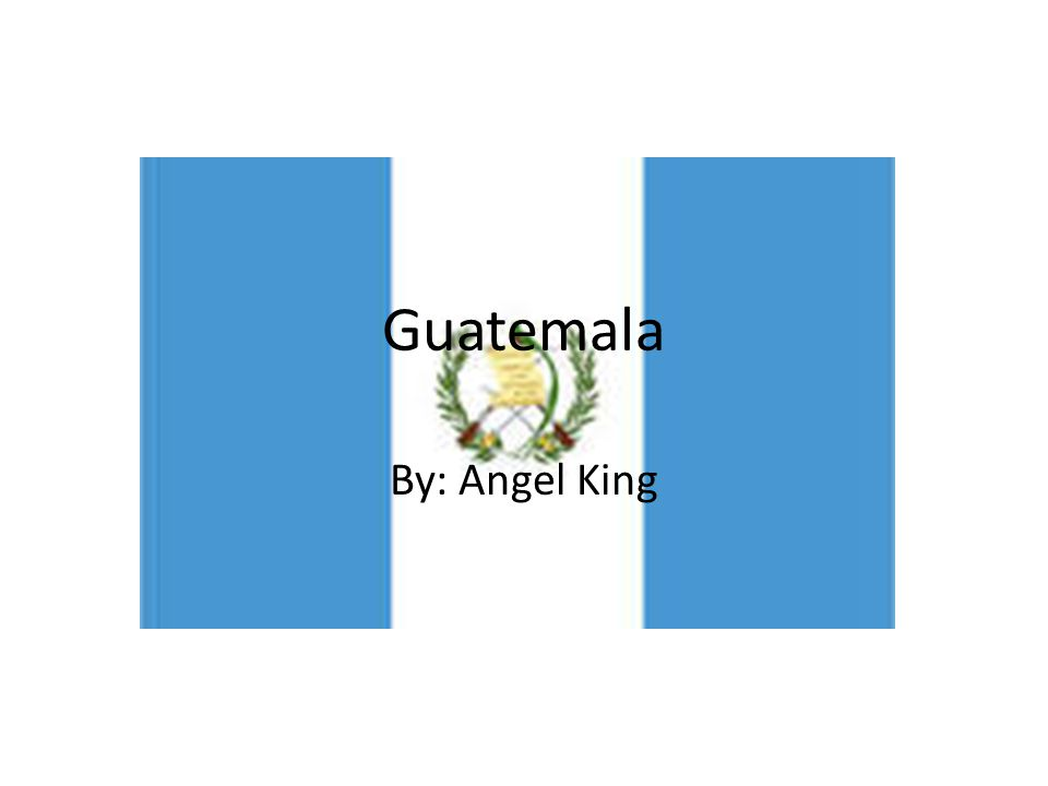 Guatemala By: Angel King