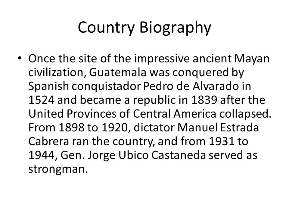 Country Biography Once the site of the impressive ancient Mayan civilization, Guatemala was conquered by Spanish conquistador Pedro de Alvarado in 1524 and became a republic in 1839 after the United Provinces of Central America collapsed.