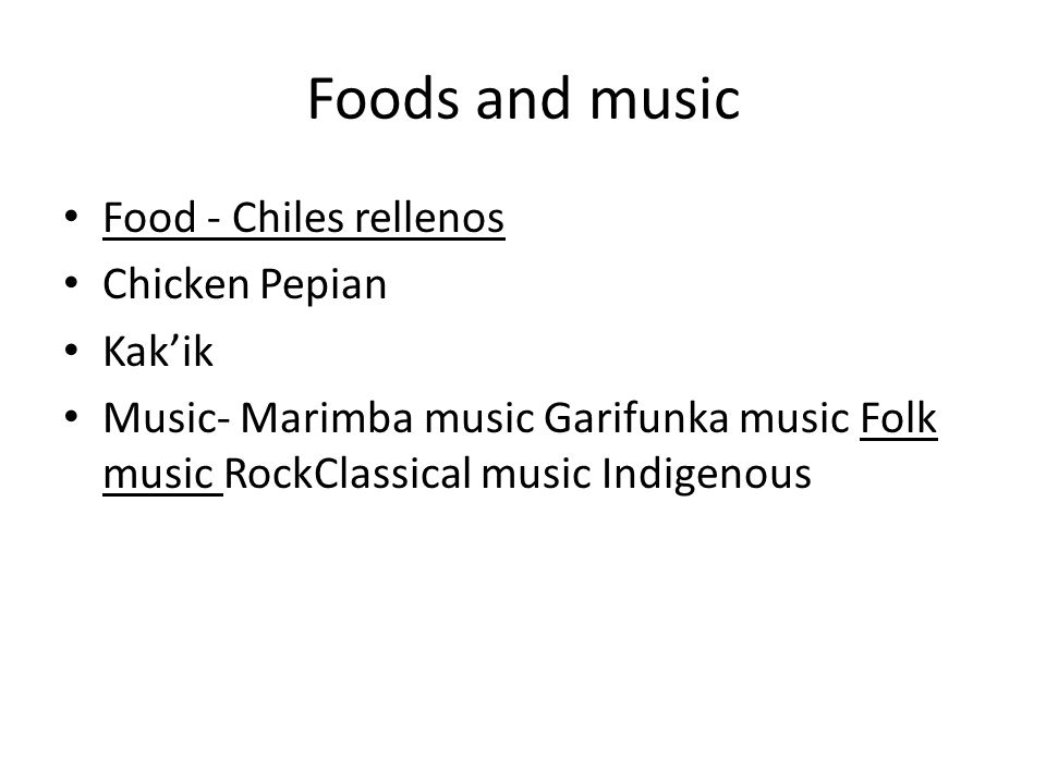 Foods and music Food - Chiles rellenos Chicken Pepian Kak'ik Music- Marimba music Garifunka music Folk music RockClassical music Indigenous
