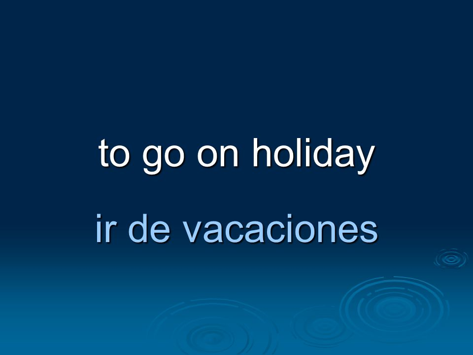 to go on holiday ir de vacaciones