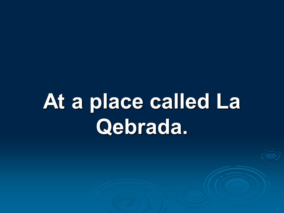 At a place called La Qebrada.