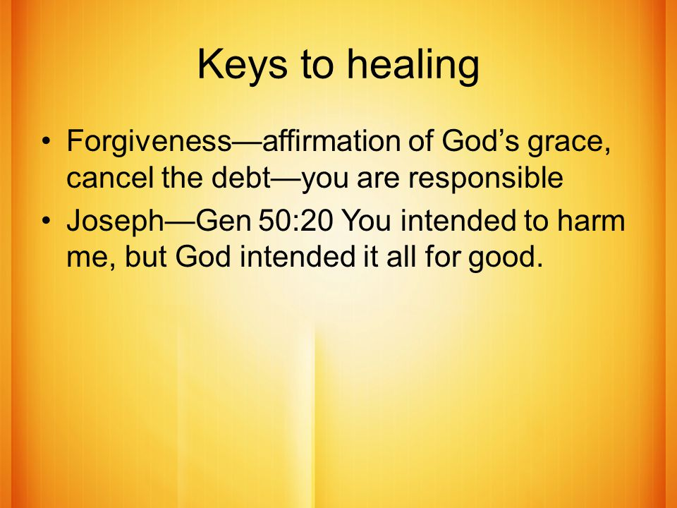 Keys to healing Forgiveness—affirmation of God's grace, cancel the debt—you are responsible Joseph—Gen 50:20 You intended to harm me, but God intended it all for good.