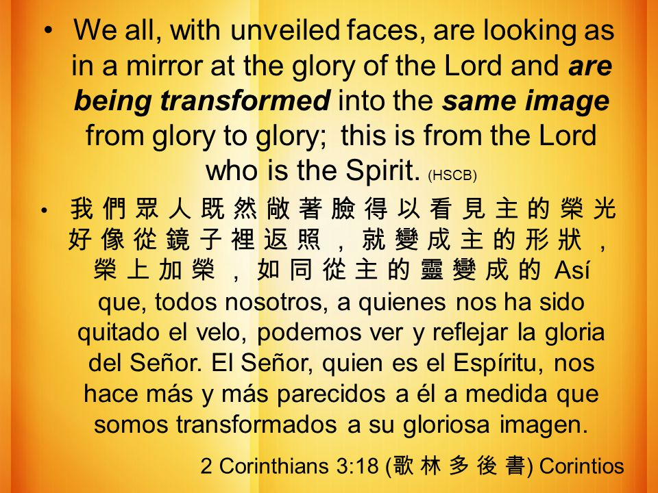 We all, with unveiled faces, are looking as in a mirror at the glory of the Lord and are being transformed into the same image from glory to glory; th