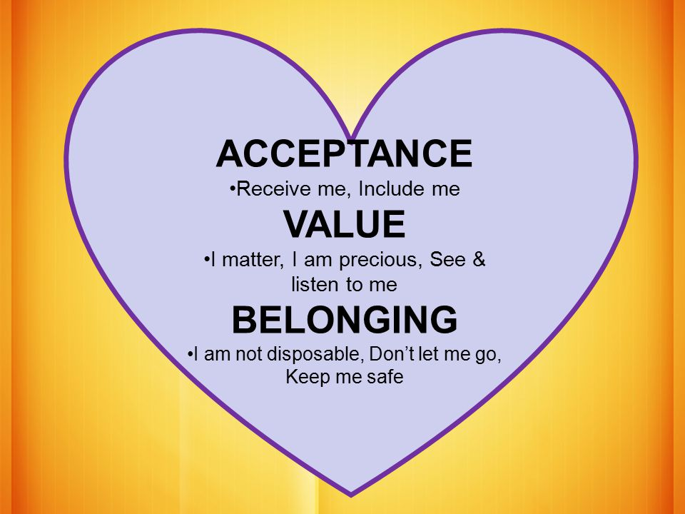 ACCEPTANCE Receive me, Include me VALUE I matter, I am precious, See & listen to me BELONGING I am not disposable, Don't let me go, Keep me safe