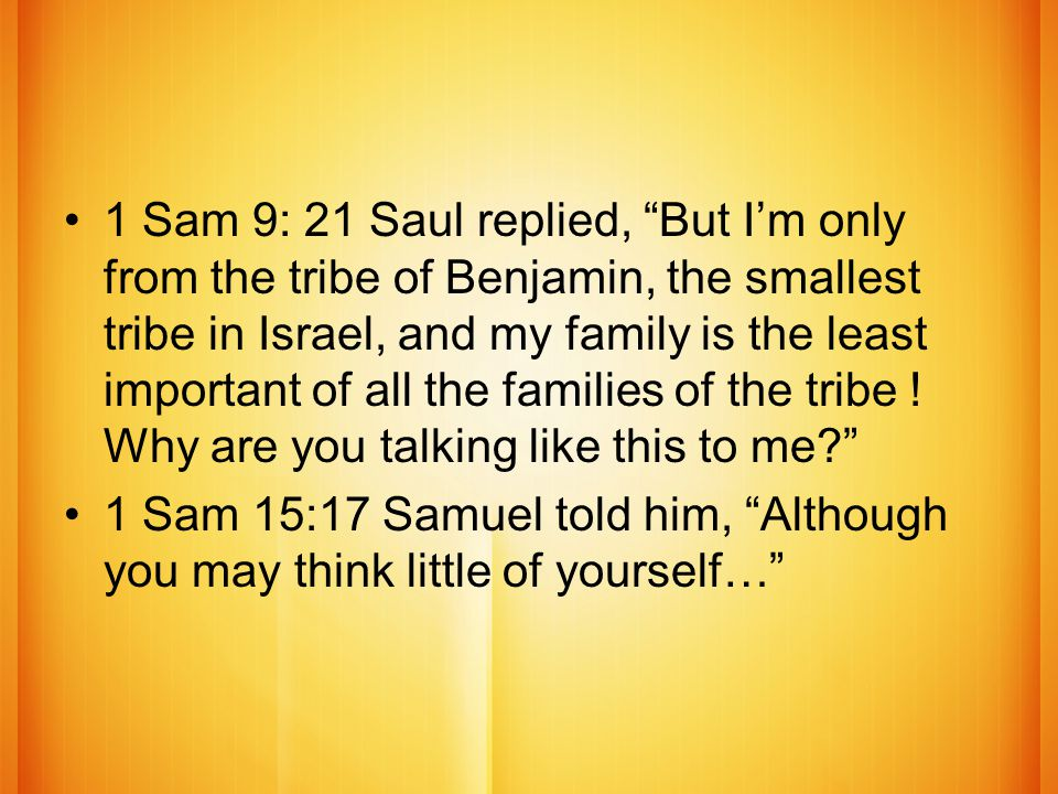 1 Sam 9: 21 Saul replied, But I'm only from the tribe of Benjamin, the smallest tribe in Israel, and my family is the least important of all the families of the tribe .