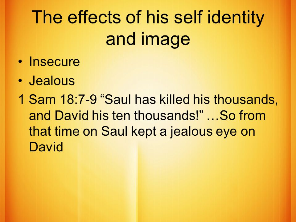 The effects of his self identity and image Insecure Jealous 1 Sam 18:7-9 Saul has killed his thousands, and David his ten thousands! …So from that time on Saul kept a jealous eye on David