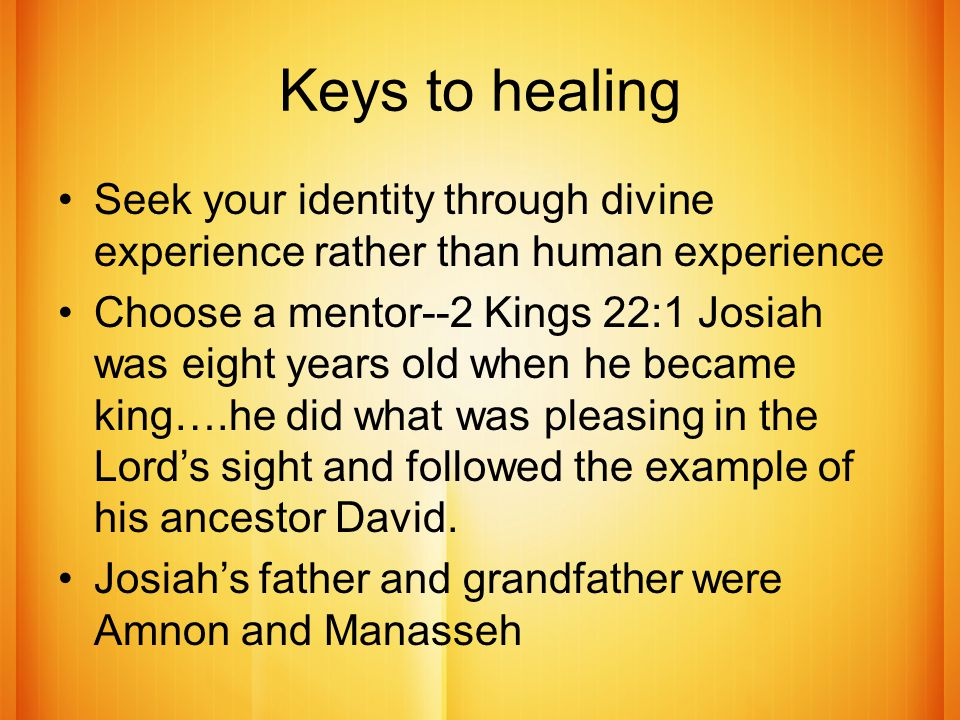 Keys to healing Seek your identity through divine experience rather than human experience Choose a mentor--2 Kings 22:1 Josiah was eight years old when he became king….he did what was pleasing in the Lord's sight and followed the example of his ancestor David.