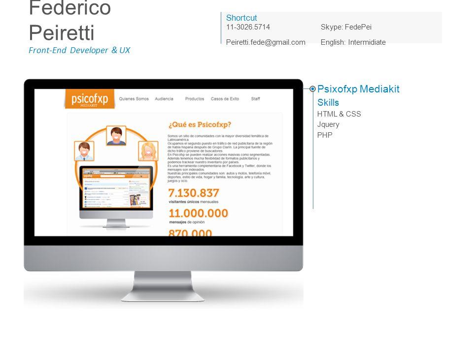 Federico Peiretti Front-End Developer & UX Shortcut 11-3026.5714Skype: FedePei Peiretti.fede@gmail.com English: Intermidiate Psixofxp Mediakit Skills HTML & CSS Jquery PHP