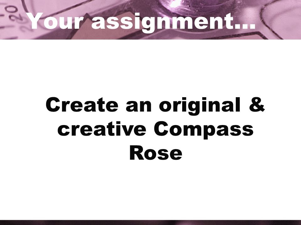 Your assignment… Create an original & creative Compass Rose