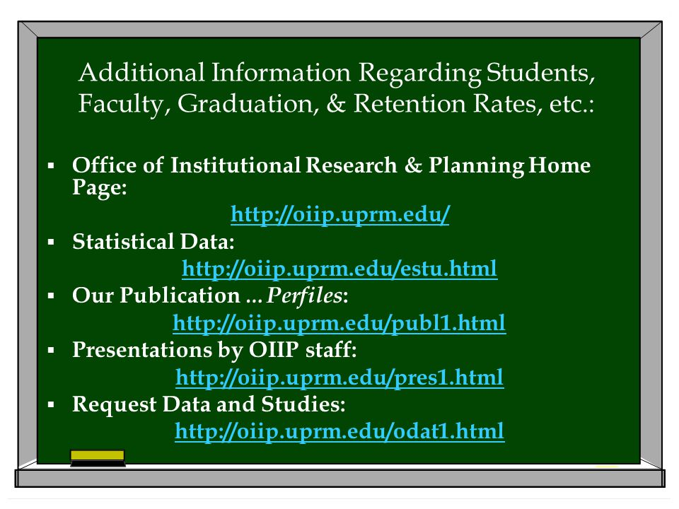 Additional Information Regarding Students, Faculty, Graduation, & Retention Rates, etc.:  Office of Institutional Research & Planning Home Page: http://oiip.uprm.edu/  Statistical Data: http://oiip.uprm.edu/estu.html  Our Publication …Perfiles : http://oiip.uprm.edu/publ1.html  Presentations by OIIP staff: http://oiip.uprm.edu/pres1.html  Request Data and Studies: http://oiip.uprm.edu/odat1.html