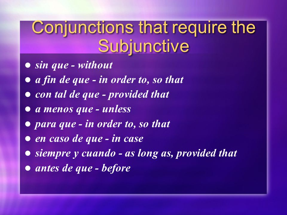 Conjunctions that require the Subjunctive sin que - without a fin de que - in order to, so that con tal de que - provided that a menos que - unless para que - in order to, so that en caso de que - in case siempre y cuando - as long as, provided that antes de que - before sin que - without a fin de que - in order to, so that con tal de que - provided that a menos que - unless para que - in order to, so that en caso de que - in case siempre y cuando - as long as, provided that antes de que - before