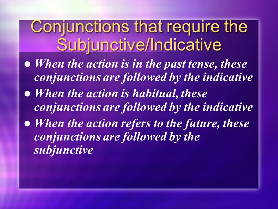 Conjunctions that require the Subjunctive/Indicative When the action is in the past tense, these conjunctions are followed by the indicative When the action is habitual, these conjunctions are followed by the indicative When the action refers to the future, these conjunctions are followed by the subjunctive When the action is in the past tense, these conjunctions are followed by the indicative When the action is habitual, these conjunctions are followed by the indicative When the action refers to the future, these conjunctions are followed by the subjunctive