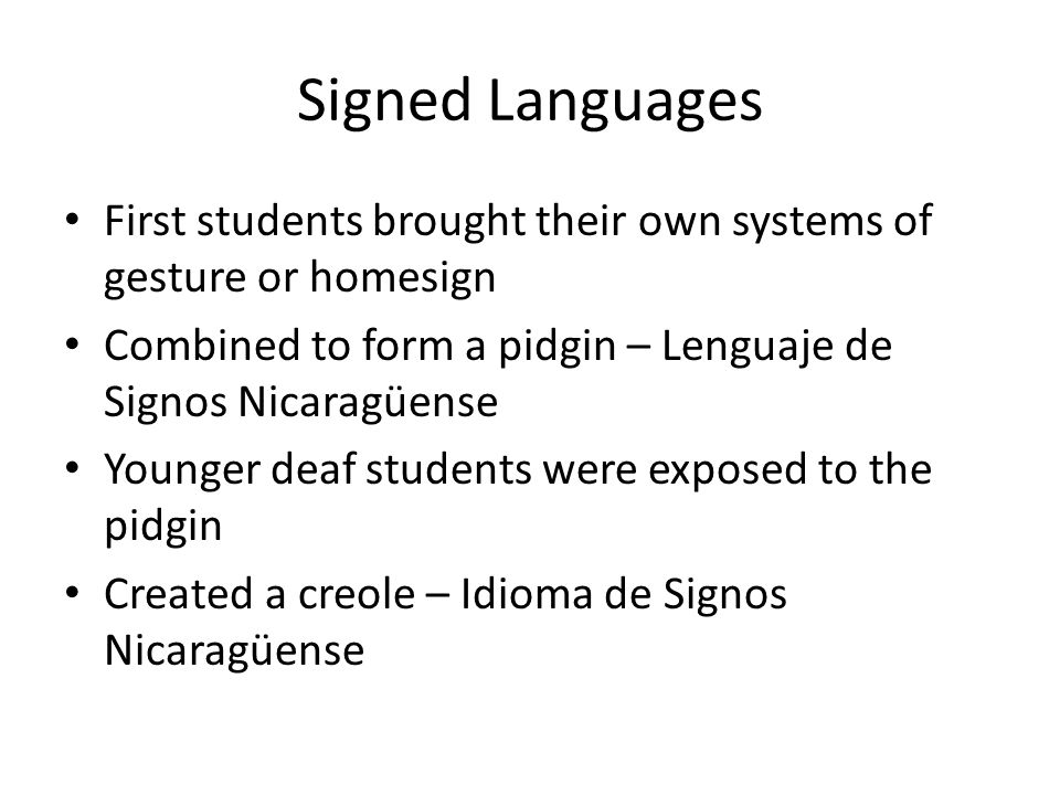 Signed Languages ISN was more complex and had fixed grammatical structures – Greater number of verbs with a greater number of arguments – Greater number of inflections per verb – Greater agreement on each verb New students learn the more complex system