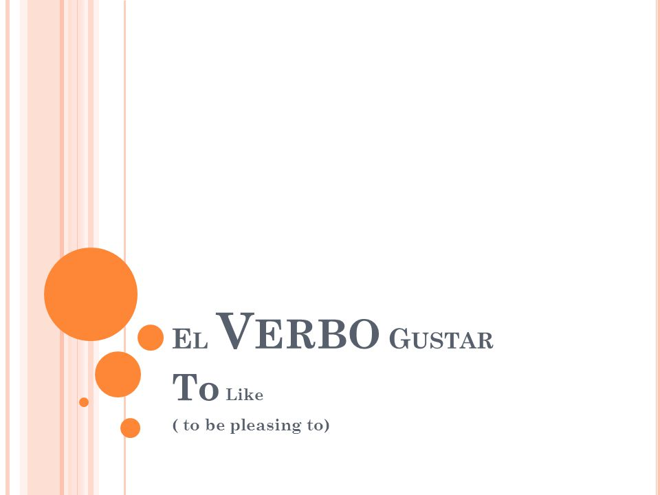E L V ERBO G USTAR To Like ( to be pleasing to)