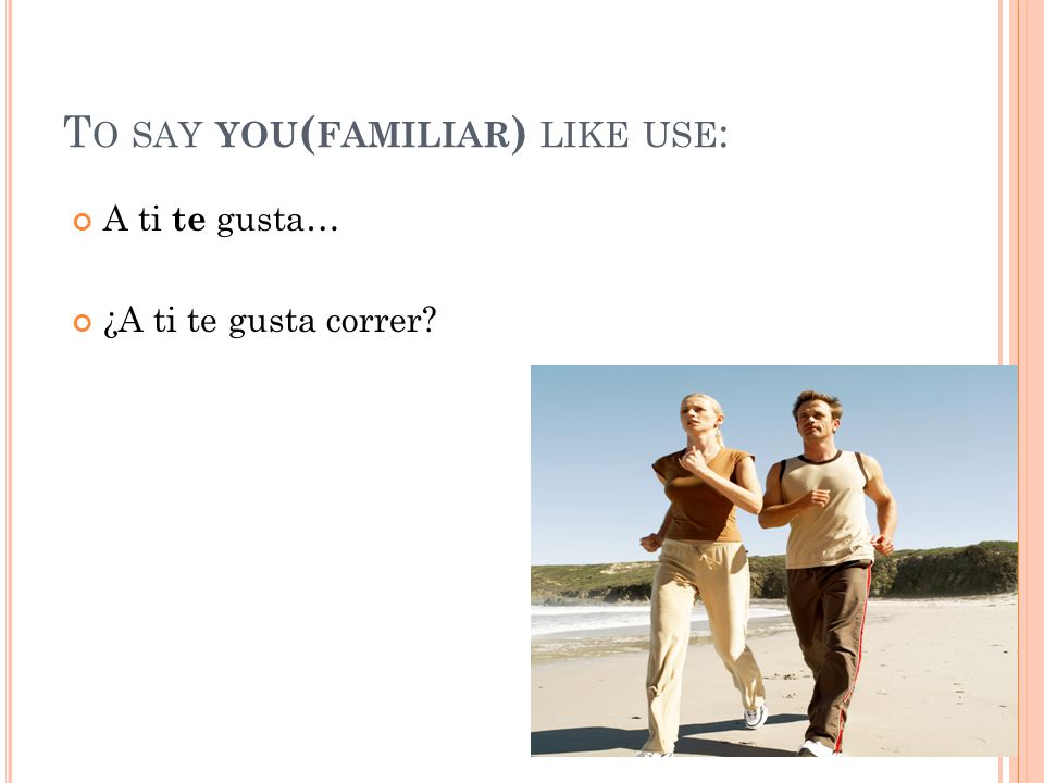 T O SAY YOU ( FAMILIAR ) LIKE USE : A ti te gusta… ¿A ti te gusta correr