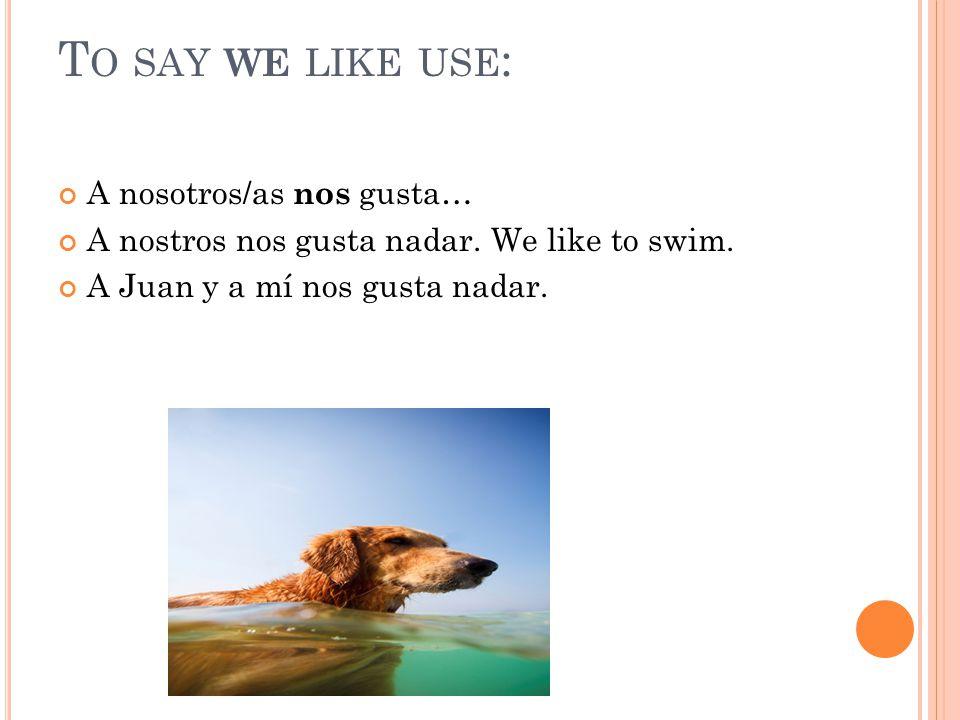 T O SAY WE LIKE USE : A nosotros/as n os gusta… A nostros nos gusta nadar.