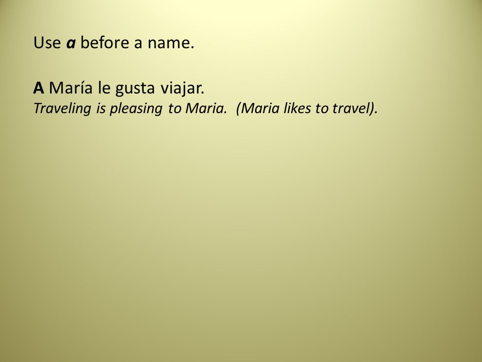 Use a before a name. A María le gusta viajar. Traveling is pleasing to Maria.