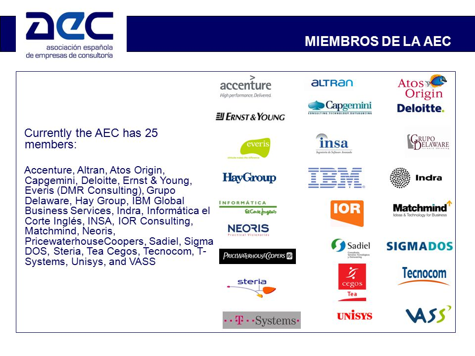 MIEMBROS DE LA AEC Currently the AEC has 25 members: Accenture, Altran, Atos Origin, Capgemini, Deloitte, Ernst & Young, Everis (DMR Consulting), Grupo Delaware, Hay Group, IBM Global Business Services, Indra, Informática el Corte Inglés, INSA, IOR Consulting, Matchmind, Neoris, PricewaterhouseCoopers, Sadiel, Sigma DOS, Steria, Tea Cegos, Tecnocom, T- Systems, Unisys, and VASS