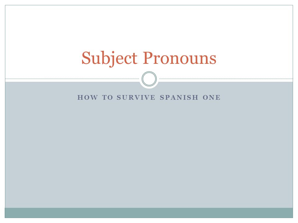 HOW TO SURVIVE SPANISH ONE Subject Pronouns